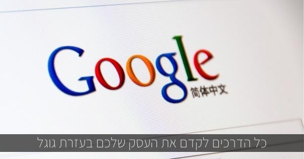 כל הדרכים לקדם את העסק שלכם בעזרת גוגל